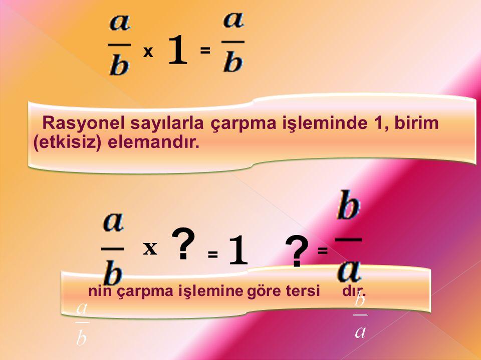 1 x. = Rasyonel sayılarla çarpma işleminde 1, birim (etkisiz) elemandır. nin çarpma işlemine göre tersi dır.
