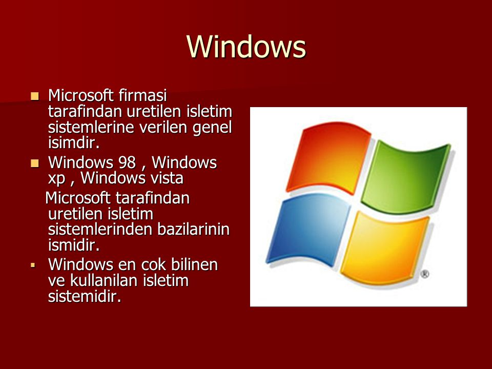 Windows Microsoft firmasi tarafindan uretilen isletim sistemlerine verilen genel isimdir. Windows 98 , Windows xp , Windows vista.