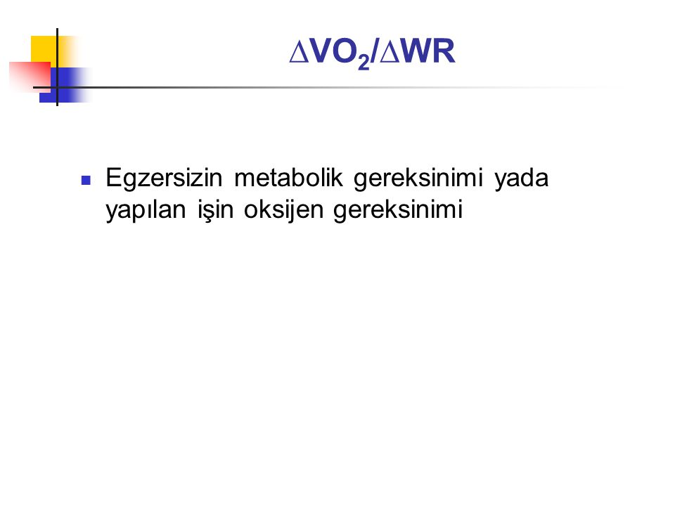 ∆VO2/∆WR Egzersizin metabolik gereksinimi yada yapılan işin oksijen gereksinimi