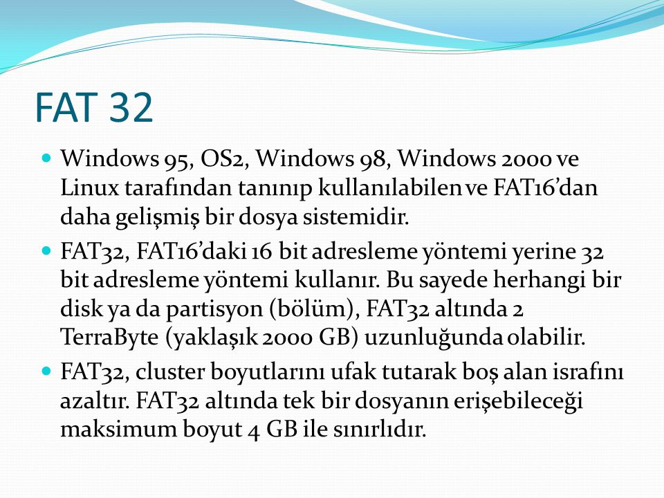 FAT 32 Windows 95, OS2, Windows 98, Windows 2000 ve Linux tarafından tanınıp kullanılabilen ve FAT16'dan daha gelişmiş bir dosya sistemidir.
