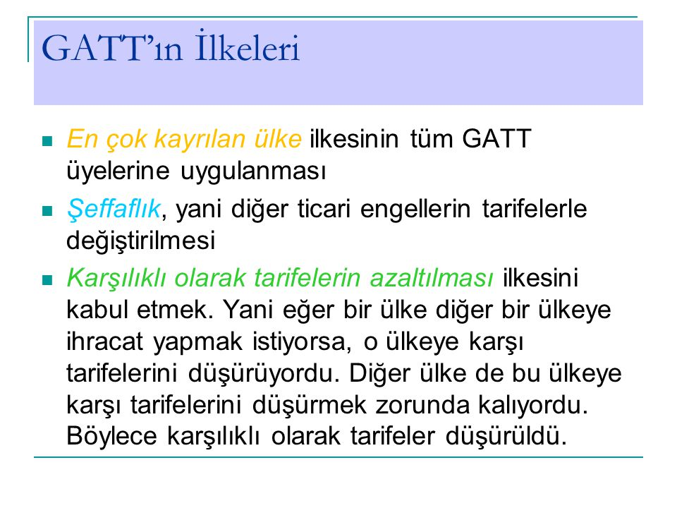 GATT'ın İlkeleri En çok kayrılan ülke ilkesinin tüm GATT üyelerine uygulanması. Şeffaflık, yani diğer ticari engellerin tarifelerle değiştirilmesi.