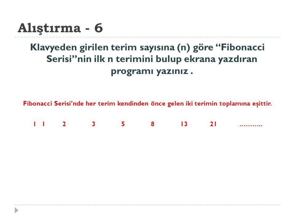 Alıştırma - 6 Klavyeden girilen terim sayısına (n) göre Fibonacci Serisi nin ilk n terimini bulup ekrana yazdıran programı yazınız .