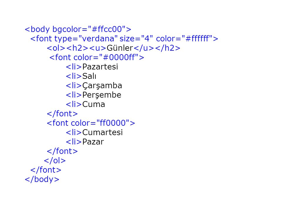 <body bgcolor= #ffcc00 > <font type= verdana size= 4 color= #ffffff > <ol><h2><u>Günler</u></h2> <font color= #0000ff > <li>Pazartesi <li>Salı <li>Çarşamba <li>Perşembe <li>Cuma </font> <font color= ff0000 > <li>Cumartesi <li>Pazar </font> </ol> </font> </body>