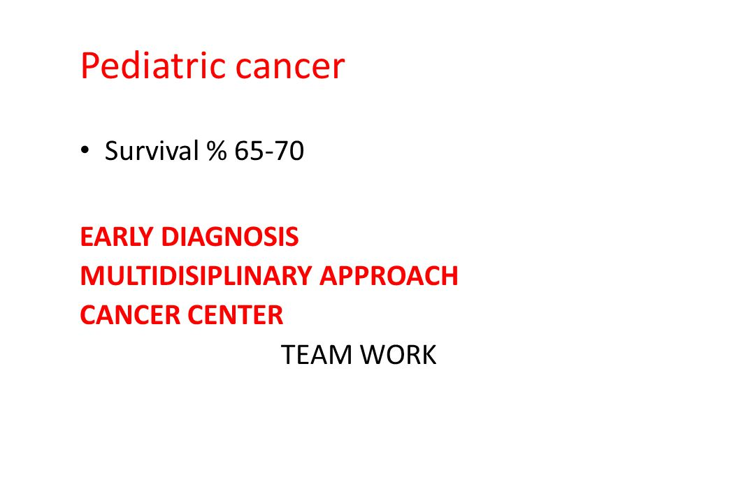 Pediatric cancer Survival % 65-70 EARLY DIAGNOSIS