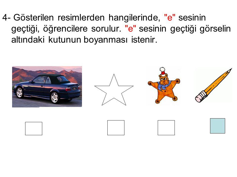 4- Gösterilen resimlerden hangilerinde, e sesinin geçtiği, öğrencilere sorulur.