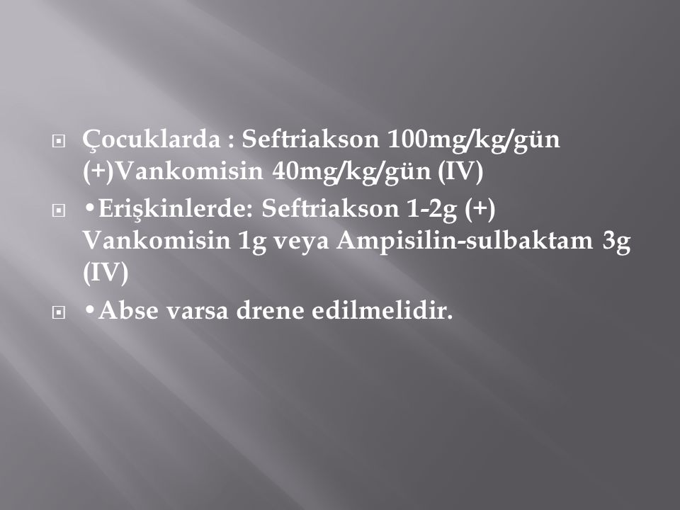 Çocuklarda : Seftriakson 100mg/kg/gün (+)Vankomisin 40mg/kg/gün (IV)