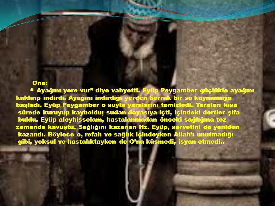 Ona: –Ayağını yere vur diye vahyetti. Eyüp Peygamber güçlükle ayağını. kaldırıp indirdi. Ayağını indirdiği yerden berrak bir su kaynamaya.