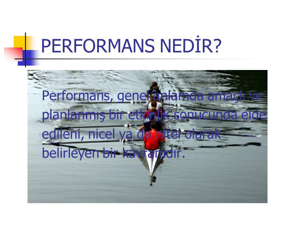 PERFORMANS NEDİR Performans, genel anlamda amaçlı ve