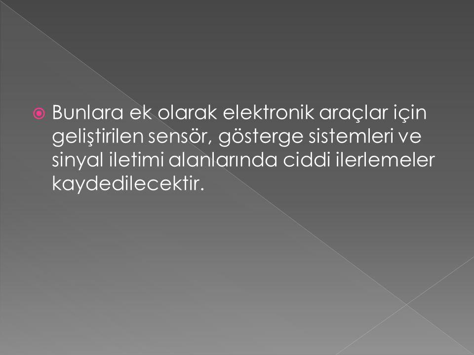Bunlara ek olarak elektronik araçlar için geliştirilen sensör, gösterge sistemleri ve sinyal iletimi alanlarında ciddi ilerlemeler kaydedilecektir.