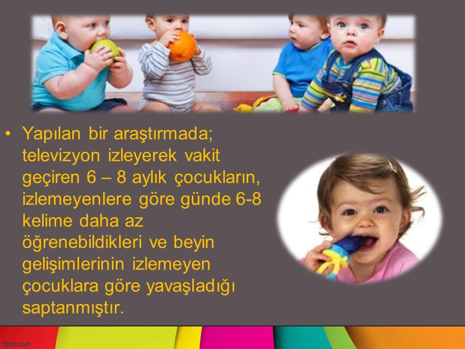 Yapılan bir araştırmada; televizyon izleyerek vakit geçiren 6 – 8 aylık çocukların, izlemeyenlere göre günde 6-8 kelime daha az öğrenebildikleri ve beyin gelişimlerinin izlemeyen çocuklara göre yavaşladığı saptanmıştır.