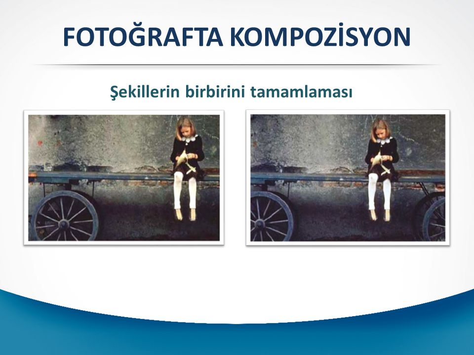 FOTOĞRAFTA KOMPOZİSYON Şekillerin birbirini tamamlaması