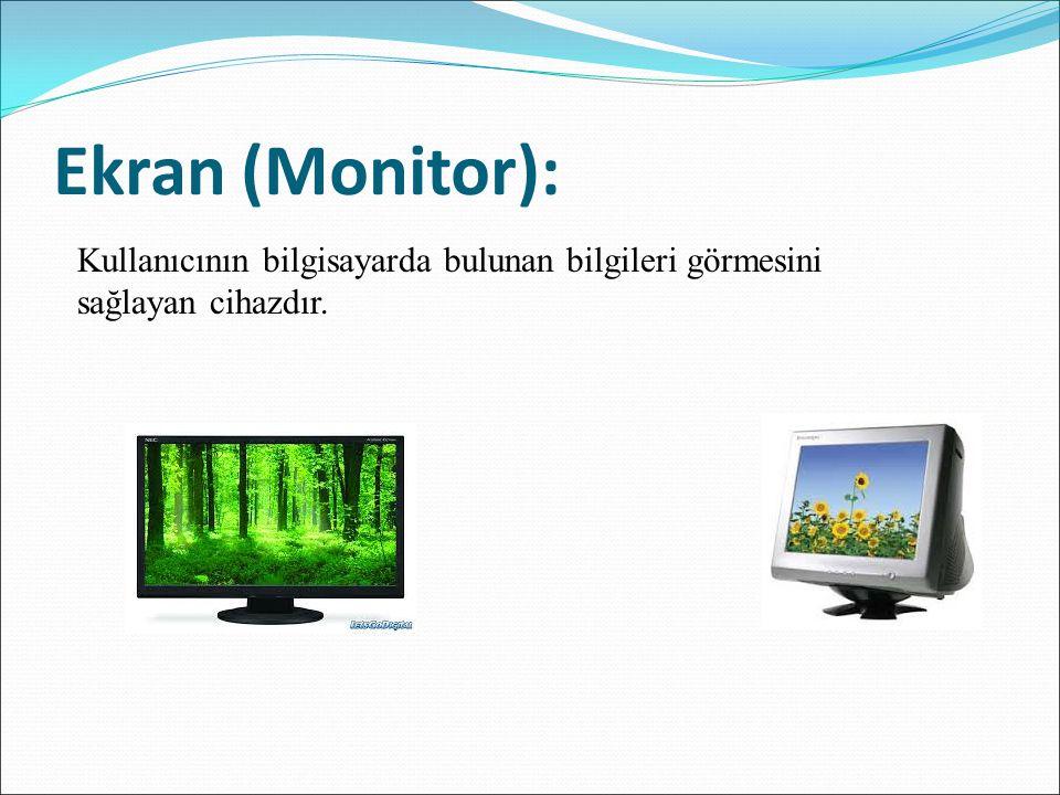 Ekran (Monitor): Kullanıcının bilgisayarda bulunan bilgileri görmesini sağlayan cihazdır.