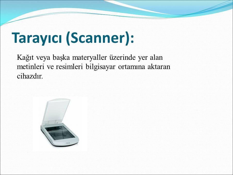 Tarayıcı (Scanner): Kağıt veya başka materyaller üzerinde yer alan metinleri ve resimleri bilgisayar ortamına aktaran cihazdır.