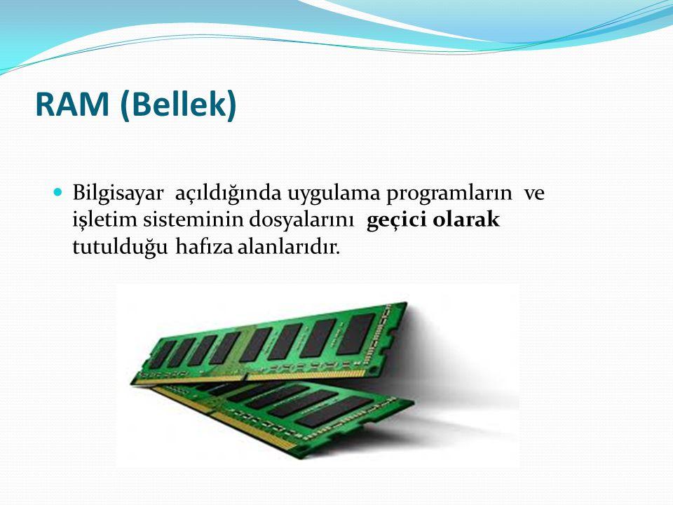 RAM (Bellek) Bilgisayar açıldığında uygulama programların ve işletim sisteminin dosyalarını geçici olarak tutulduğu hafıza alanlarıdır.
