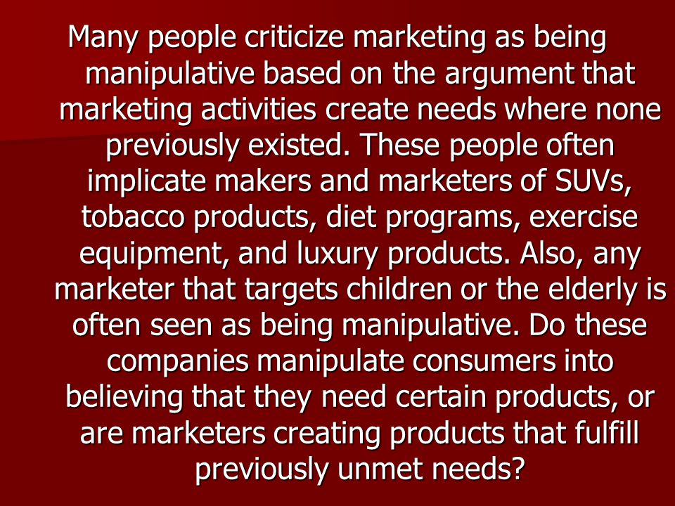 Many people criticize marketing as being manipulative based on the argument that marketing activities create needs where none previously existed.