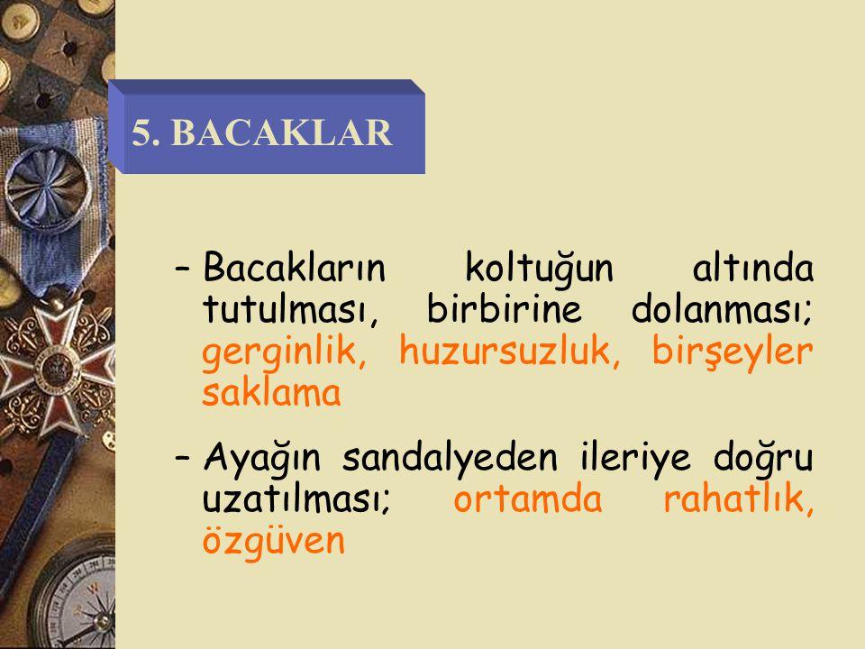 5. BACAKLAR Bacakların koltuğun altında tutulması, birbirine dolanması; gerginlik, huzursuzluk, birşeyler saklama.