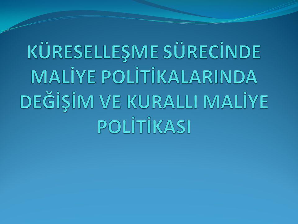 KÜRESELLEŞME SÜRECİNDE MALİYE POLİTİKALARINDA DEĞİŞİM VE KURALLI MALİYE POLİTİKASI