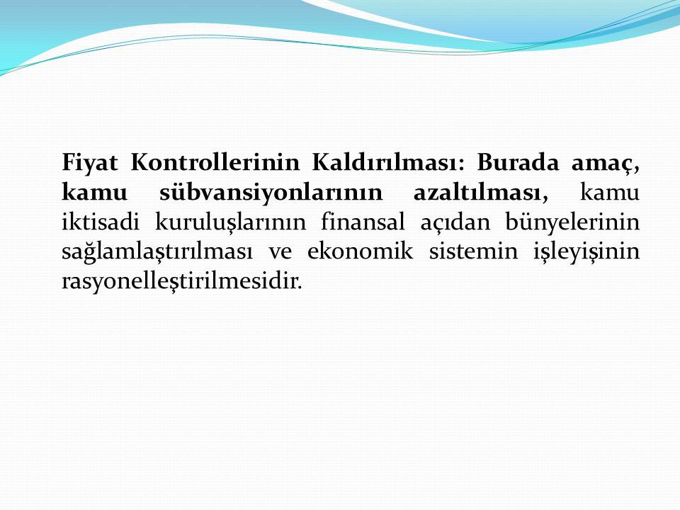 Fiyat Kontrollerinin Kaldırılması: Burada amaç, kamu sübvansiyonlarının azaltılması, kamu iktisadi kuruluşlarının finansal açıdan bünyelerinin sağlamlaştırılması ve ekonomik sistemin işleyişinin rasyonelleştirilmesidir.