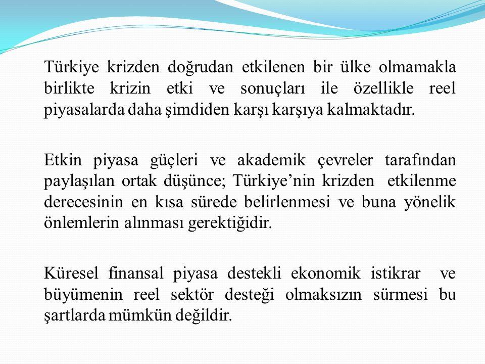 Türkiye krizden doğrudan etkilenen bir ülke olmamakla birlikte krizin etki ve sonuçları ile özellikle reel piyasalarda daha şimdiden karşı karşıya kalmaktadır.