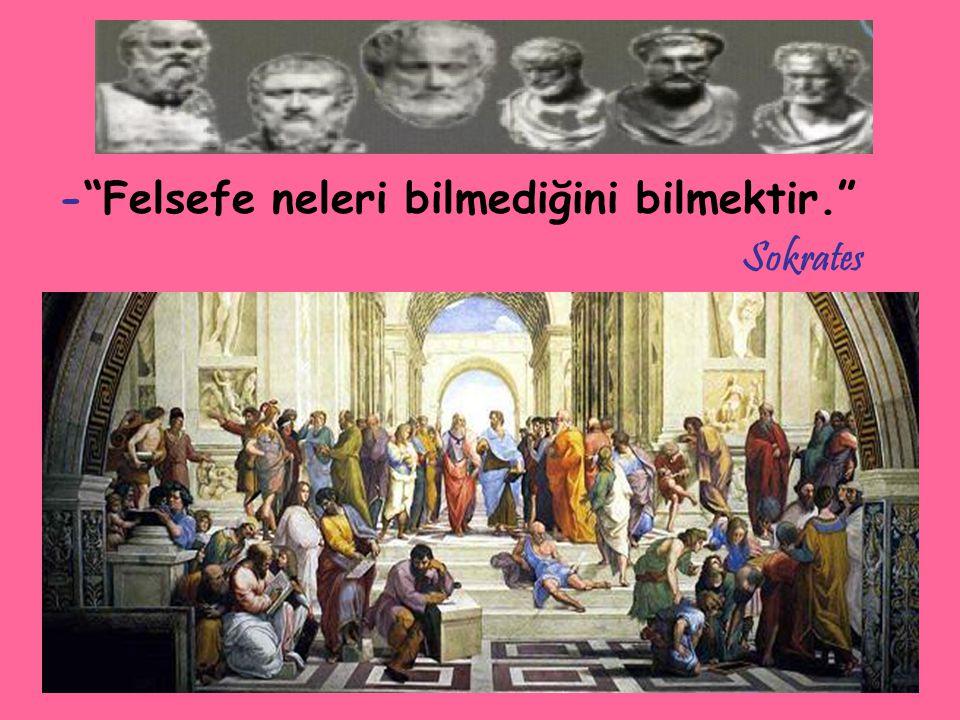 - Felsefe neleri bilmediğini bilmektir. Sokrates