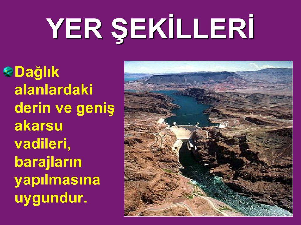 YER ŞEKİLLERİ Dağlık alanlardaki derin ve geniş akarsu vadileri, barajların yapılmasına uygundur.