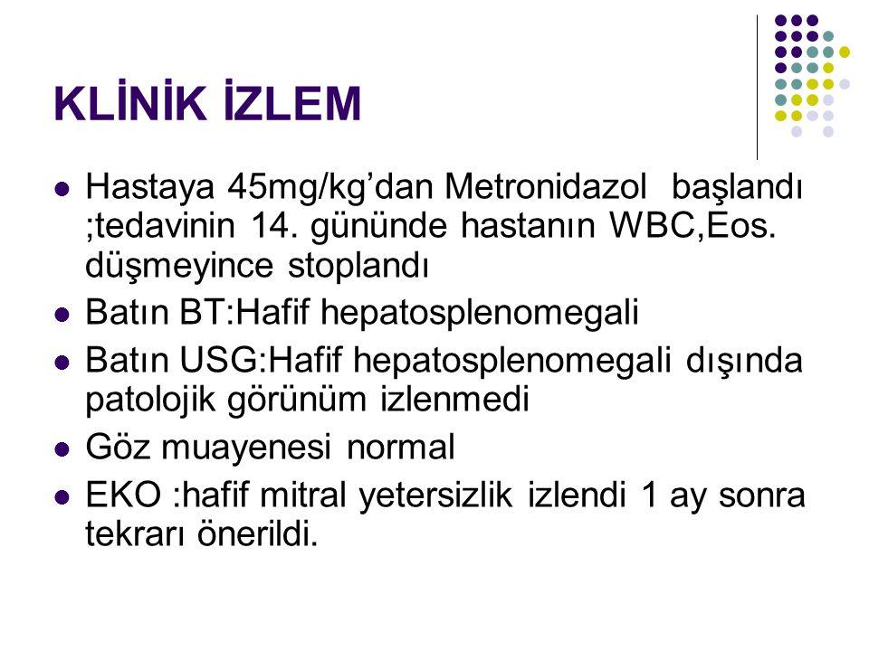 KLİNİK İZLEM Hastaya 45mg/kg'dan Metronidazol başlandı ;tedavinin 14. gününde hastanın WBC,Eos. düşmeyince stoplandı.