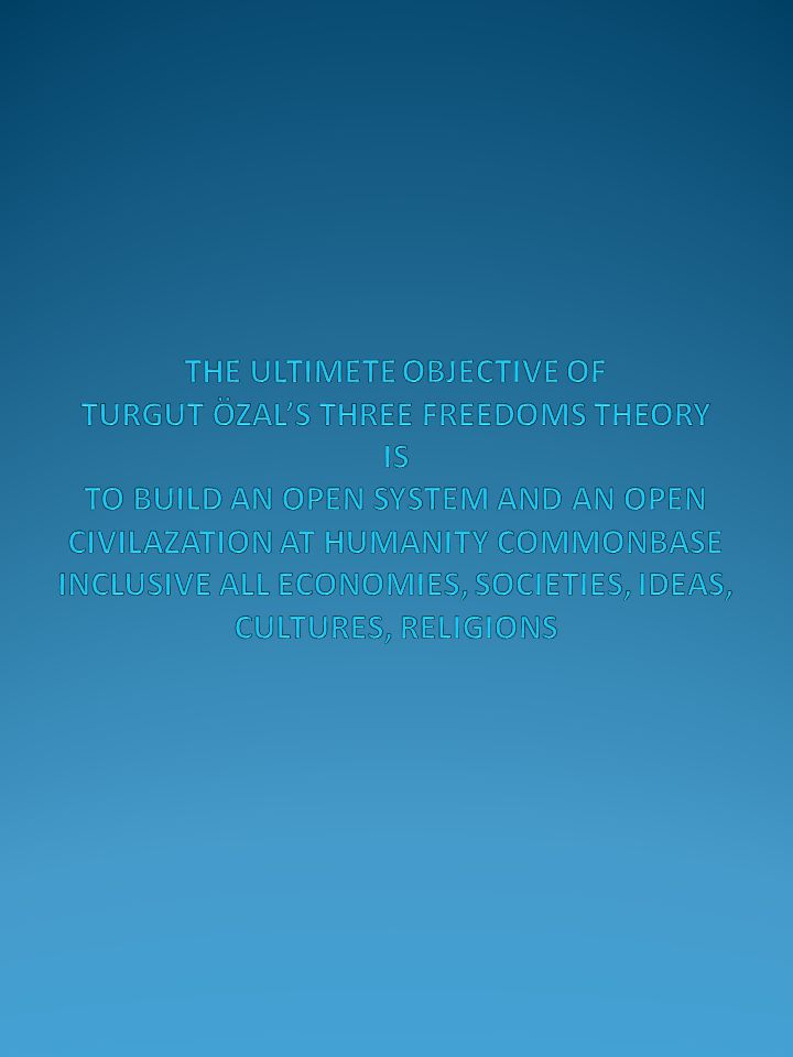 THE ULTIMETE OBJECTIVE OF TURGUT ÖZAL'S THREE FREEDOMS THEORY IS TO BUILD AN OPEN SYSTEM AND AN OPEN CIVILAZATION AT HUMANITY COMMONBASE INCLUSIVE ALL ECONOMIES, SOCIETIES, IDEAS, CULTURES, RELIGIONS