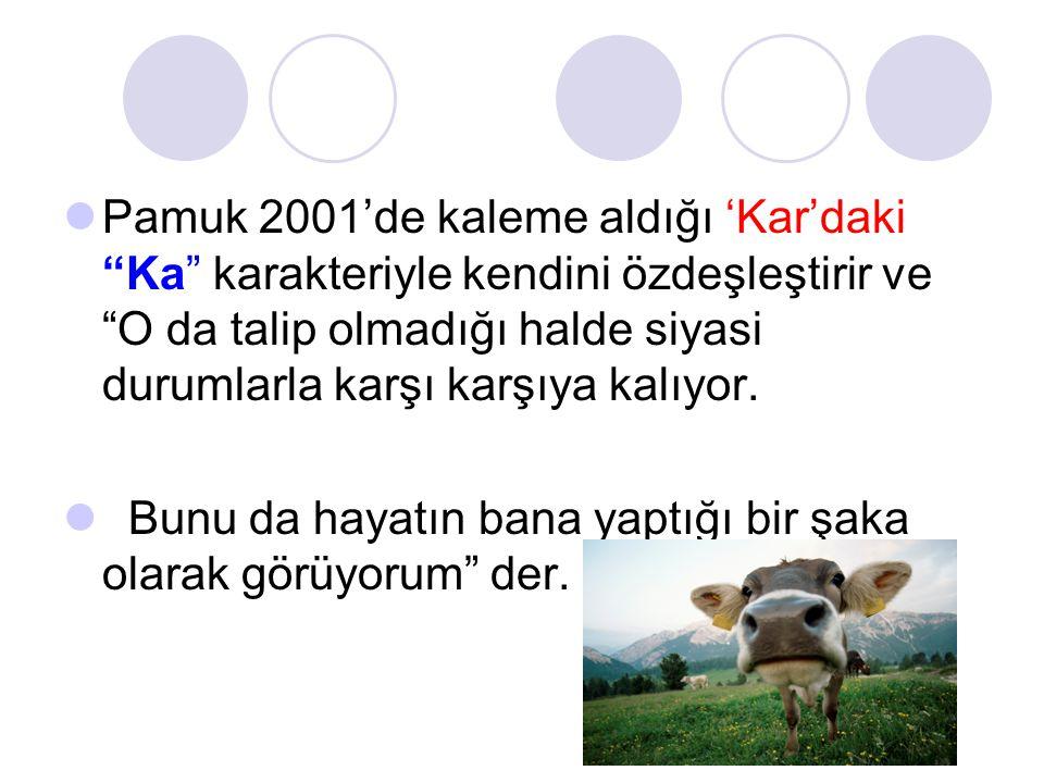 Pamuk 2001'de kaleme aldığı 'Kar'daki Ka karakteriyle kendini özdeşleştirir ve O da talip olmadığı halde siyasi durumlarla karşı karşıya kalıyor.