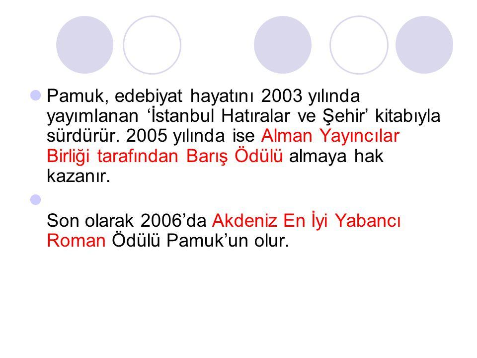 Pamuk, edebiyat hayatını 2003 yılında yayımlanan 'İstanbul Hatıralar ve Şehir' kitabıyla sürdürür. 2005 yılında ise Alman Yayıncılar Birliği tarafından Barış Ödülü almaya hak kazanır.
