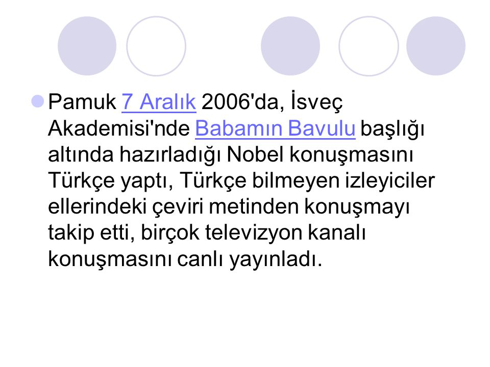 Pamuk 7 Aralık 2006 da, İsveç Akademisi nde Babamın Bavulu başlığı altında hazırladığı Nobel konuşmasını Türkçe yaptı, Türkçe bilmeyen izleyiciler ellerindeki çeviri metinden konuşmayı takip etti, birçok televizyon kanalı konuşmasını canlı yayınladı.
