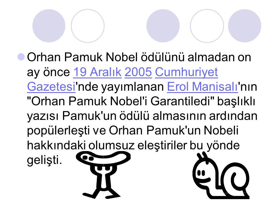 Orhan Pamuk Nobel ödülünü almadan on ay önce 19 Aralık 2005 Cumhuriyet Gazetesi nde yayımlanan Erol Manisalı nın Orhan Pamuk Nobel i Garantiledi başlıklı yazısı Pamuk un ödülü almasının ardından popülerleşti ve Orhan Pamuk un Nobeli hakkındaki olumsuz eleştiriler bu yönde gelişti.