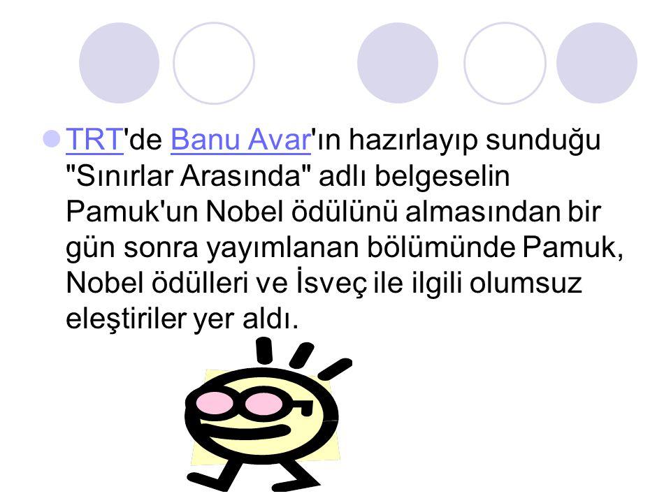TRT de Banu Avar ın hazırlayıp sunduğu Sınırlar Arasında adlı belgeselin Pamuk un Nobel ödülünü almasından bir gün sonra yayımlanan bölümünde Pamuk, Nobel ödülleri ve İsveç ile ilgili olumsuz eleştiriler yer aldı.