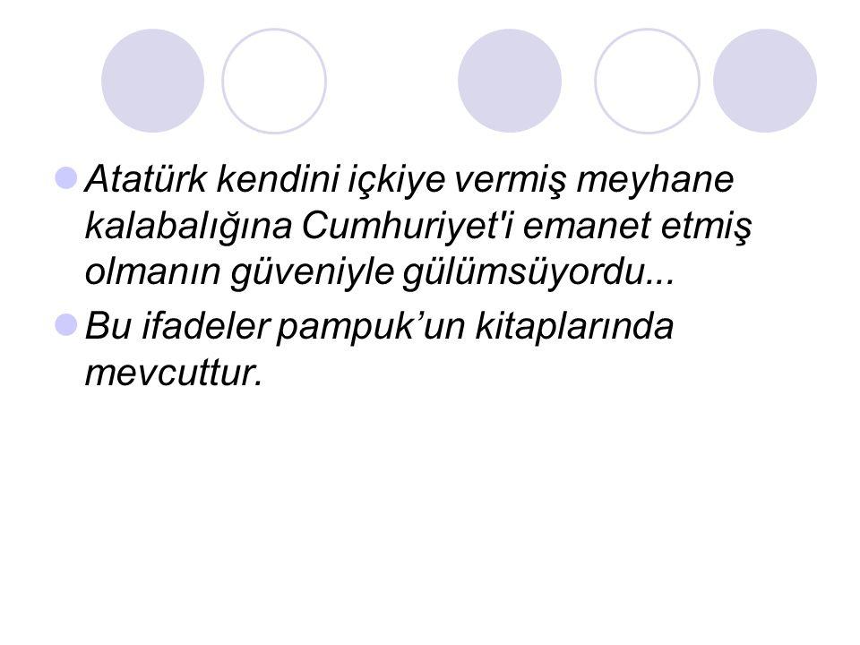 Atatürk kendini içkiye vermiş meyhane kalabalığına Cumhuriyet i emanet etmiş olmanın güveniyle gülümsüyordu...