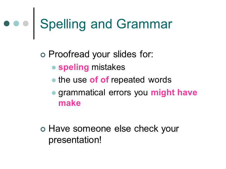Spelling and Grammar Proofread your slides for:
