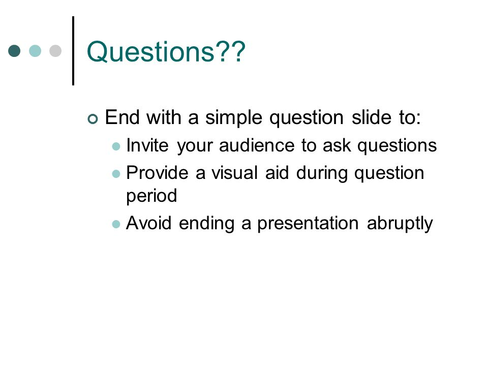 Questions End with a simple question slide to: