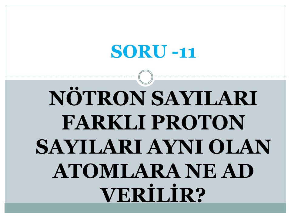 SORU -11 NÖTRON SAYILARI FARKLI PROTON SAYILARI AYNI OLAN ATOMLARA NE AD VERİLİR