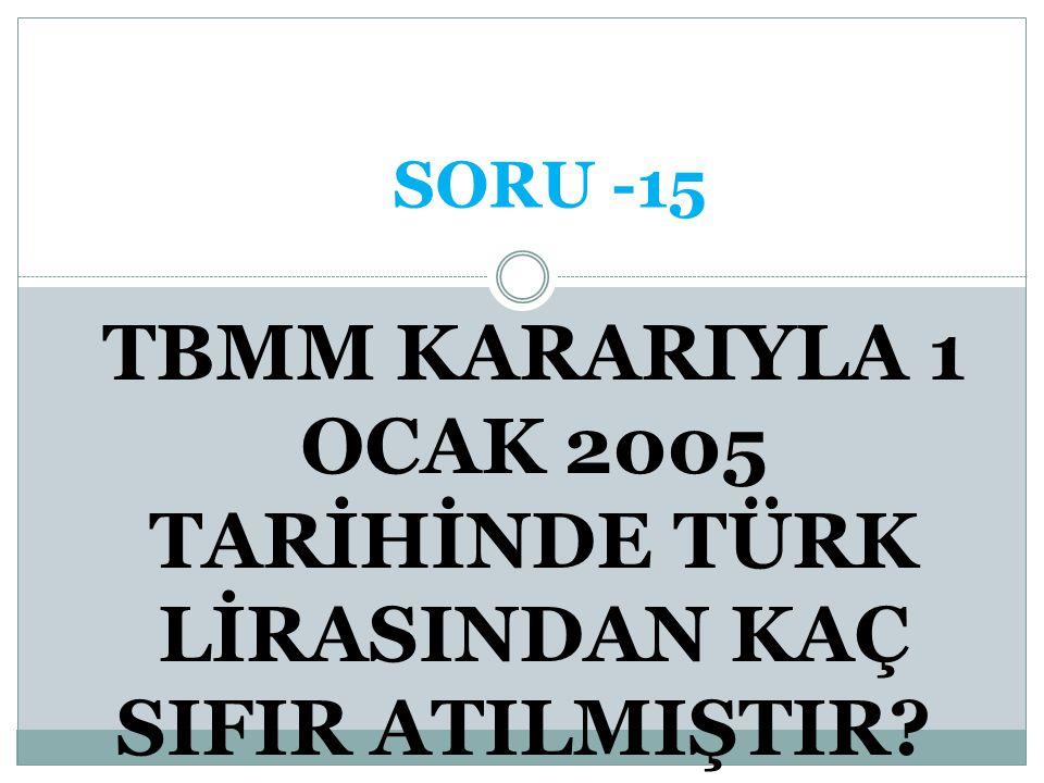 SORU -15 TBMM KARARIYLA 1 OCAK 2005 TARİHİNDE TÜRK LİRASINDAN KAÇ SIFIR ATILMIŞTIR