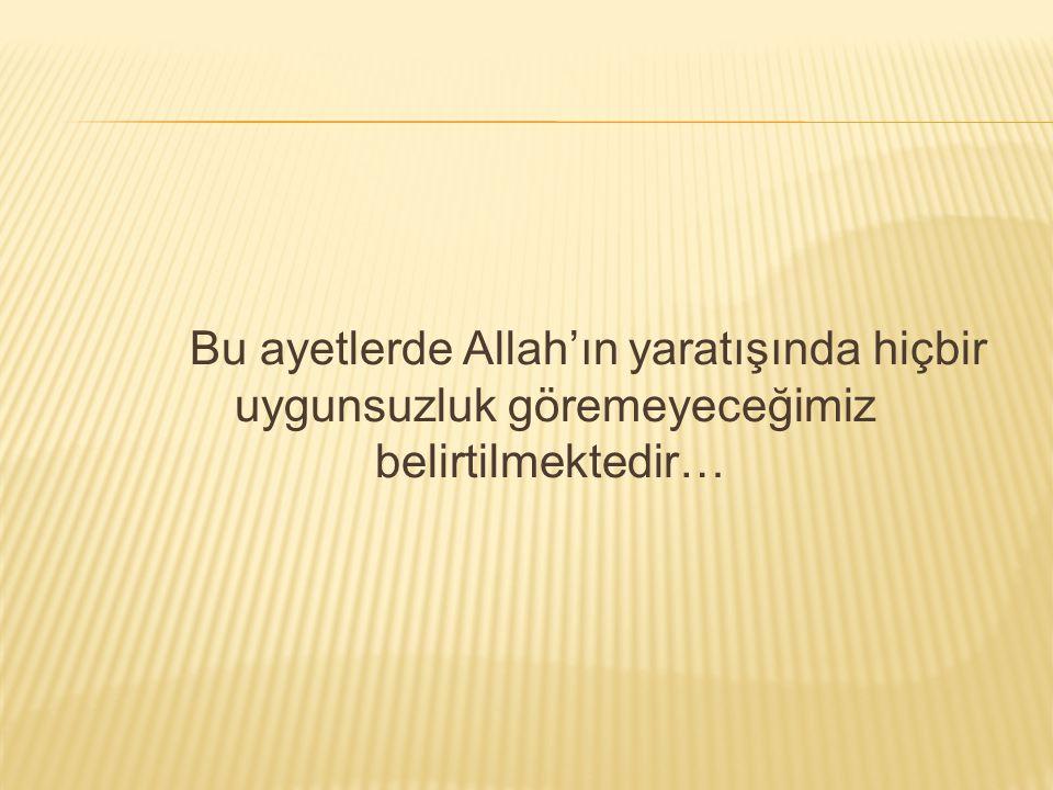 Bu ayetlerde Allah'ın yaratışında hiçbir uygunsuzluk göremeyeceğimiz belirtilmektedir…