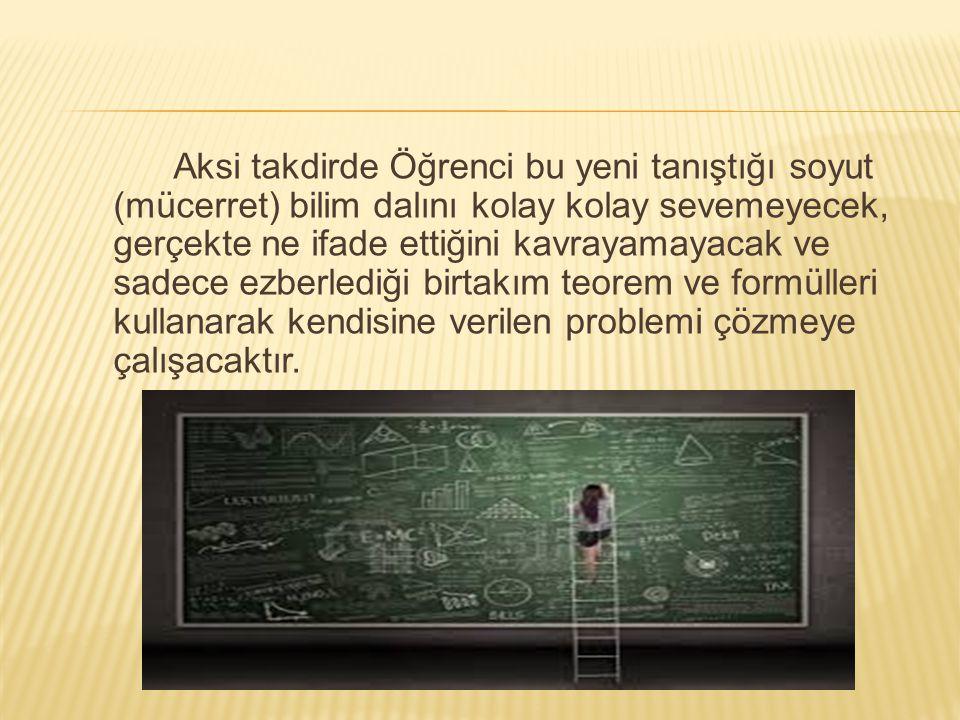 Aksi takdirde Öğrenci bu yeni tanıştığı soyut (mücerret) bilim dalını kolay kolay sevemeyecek, gerçekte ne ifade ettiğini kavrayamayacak ve sadece ezberlediği birtakım teorem ve formülleri kullanarak kendisine verilen problemi çözmeye çalışacaktır.