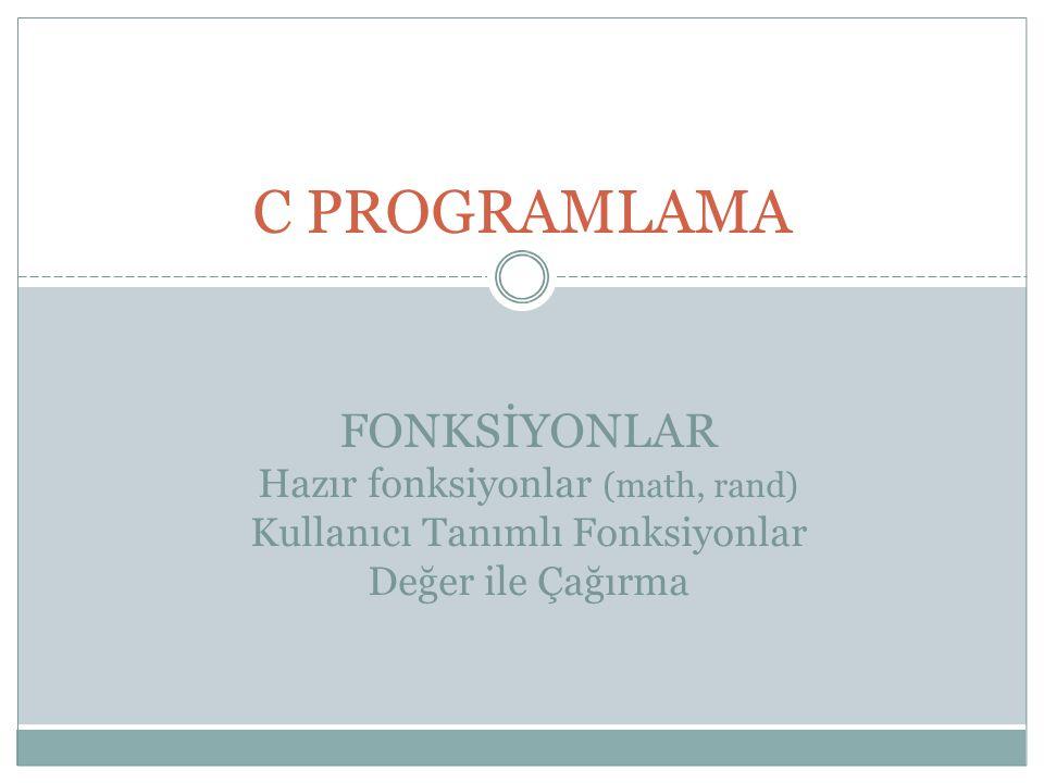 C PROGRAMLAMA FONKSİYONLAR Hazır fonksiyonlar (math, rand) Kullanıcı Tanımlı Fonksiyonlar Değer ile Çağırma.