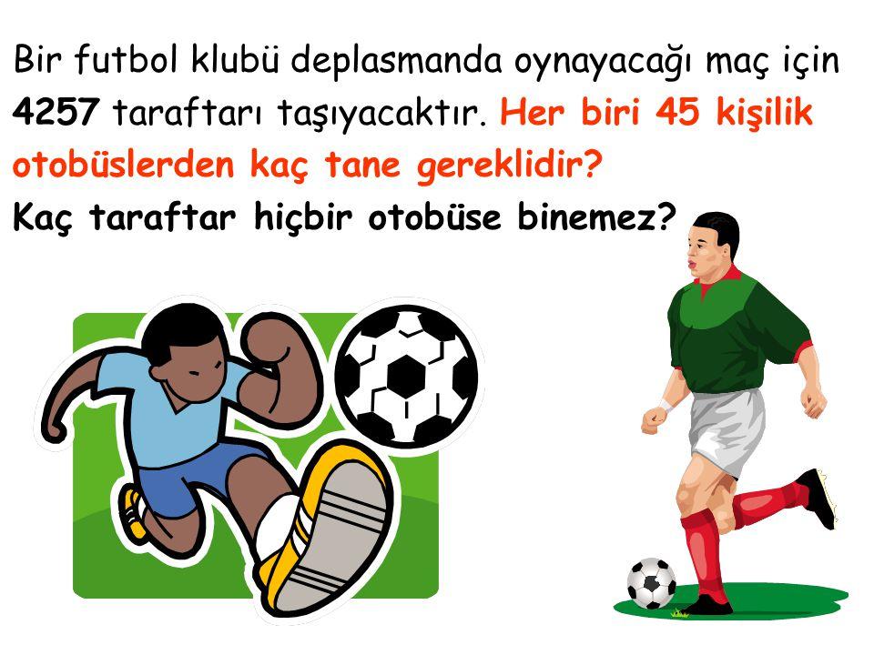Bir futbol klubü deplasmanda oynayacağı maç için 4257 taraftarı taşıyacaktır. Her biri 45 kişilik otobüslerden kaç tane gereklidir