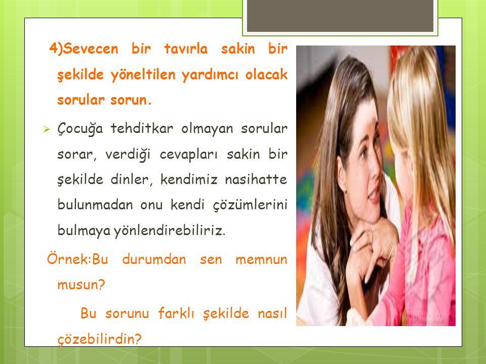4)Sevecen bir tavırla sakin bir şekilde yöneltilen yardımcı olacak sorular sorun.