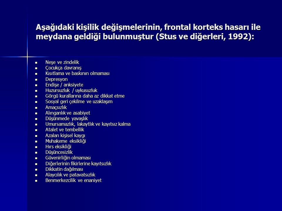 Aşağıdaki kişilik değişmelerinin, frontal korteks hasarı ile meydana geldiği bulunmuştur (Stus ve diğerleri, 1992):