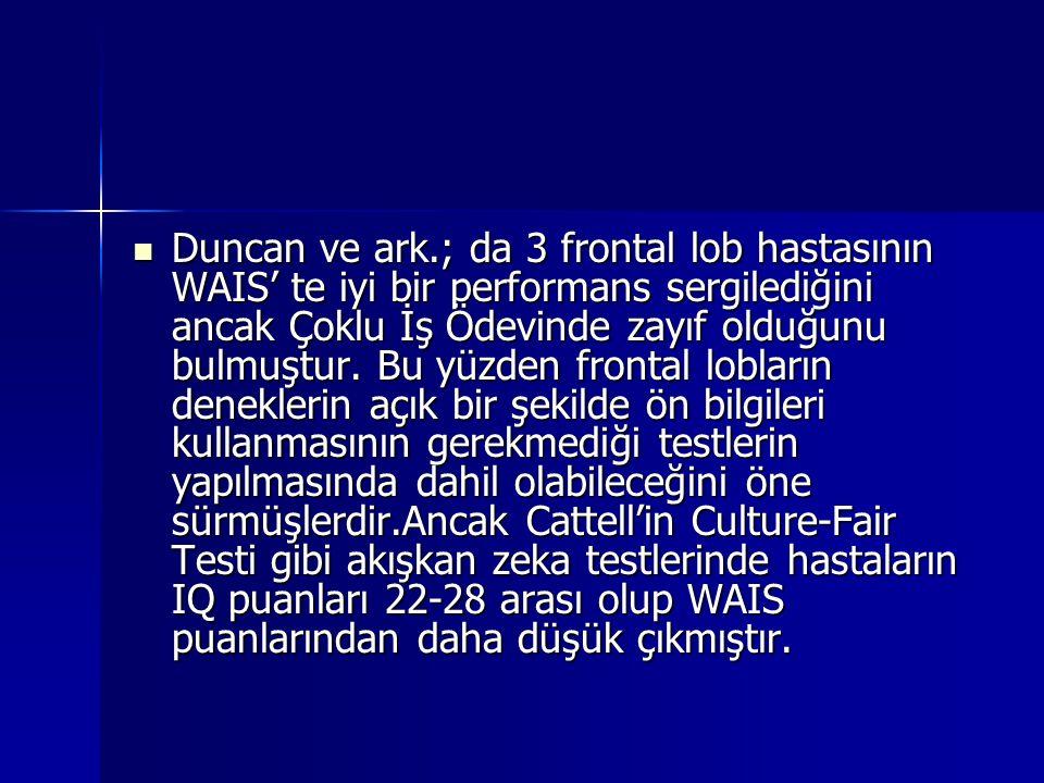 Duncan ve ark.; da 3 frontal lob hastasının WAIS' te iyi bir performans sergilediğini ancak Çoklu İş Ödevinde zayıf olduğunu bulmuştur.