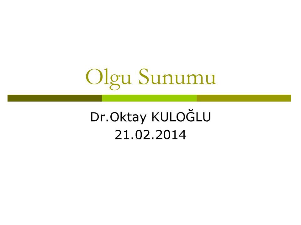 Olgu Sunumu Dr.Oktay KULOĞLU 21.02.2014
