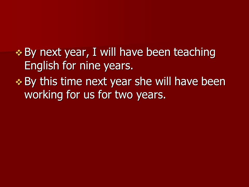By next year, I will have been teaching English for nine years.