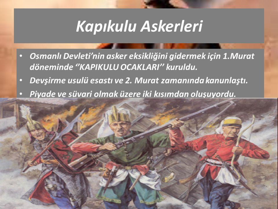 Kapıkulu Askerleri Osmanlı Devleti'nin asker eksikliğini gidermek için 1.Murat döneminde ''KAPIKULU OCAKLARI'' kuruldu.