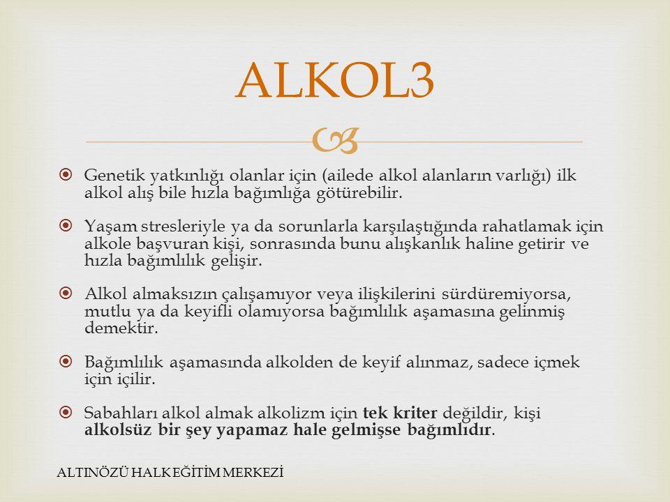 ALKOL3 Genetik yatkınlığı olanlar için (ailede alkol alanların varlığı) ilk alkol alış bile hızla bağımlığa götürebilir.