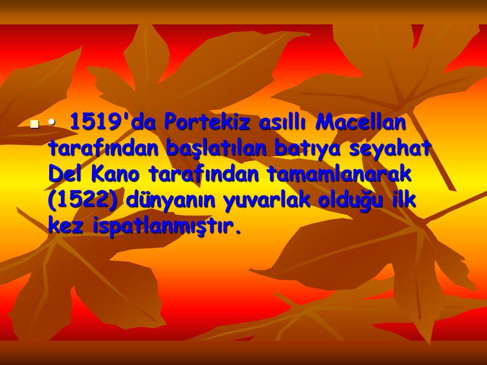 • 1519 da Portekiz asıllı Macellan tarafından başlatılan batıya seyahat Del Kano tarafından tamamlanarak (1522) dünyanın yuvarlak olduğu ilk kez ispatlanmıştır.