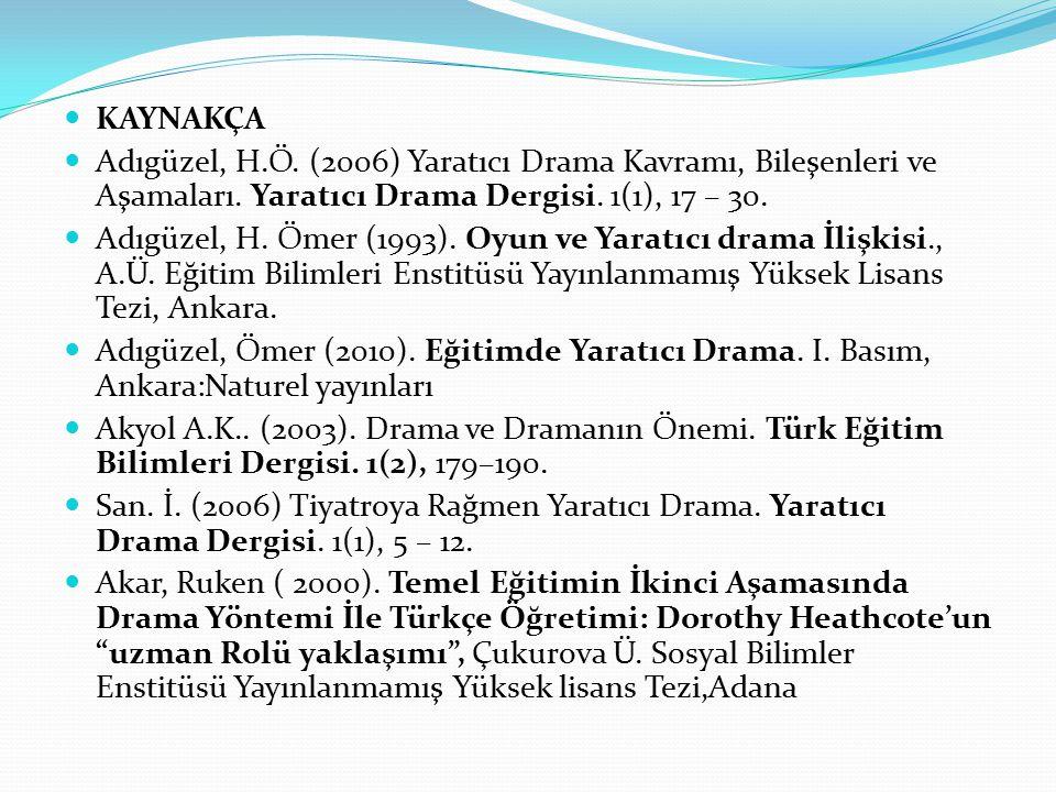 KAYNAKÇA Adıgüzel, H.Ö. (2006) Yaratıcı Drama Kavramı, Bileşenleri ve Aşamaları. Yaratıcı Drama Dergisi. 1(1), 17 – 30.